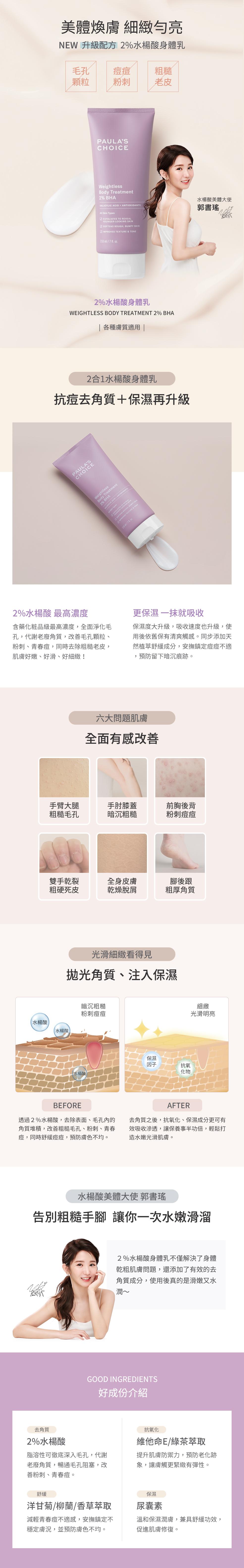 抗老化柔膚2%水楊酸身體乳為絲滑柔光清爽水乳液,含衛署最高濃度2%水楊酸,PH3.48,去除老廢角質,加速保濕吸收,解決色差問題,勻亮暗沉膚色,並添加多種抗氧化物及保濕因子,滋潤乾燥膚況,預防皮膚老化,提升皮膚光澤明亮度。乾燥老皮OUT,去角質保濕一氣呵成,解決肌膚六大問題,手臂、大腿毛孔疙瘩,肘膝黯沉粗糙,粗厚乾裂腳跟,前胸後背粉刺痘痘,冬季乾燥搔癢,龜裂脫皮掉屑,好成分介紹:水楊酸、丁二醇、維他命E、洋甘菊、柳蘭萃取物、綠茶萃取、沒藥醇、尿囊素、哈密瓜萃取物